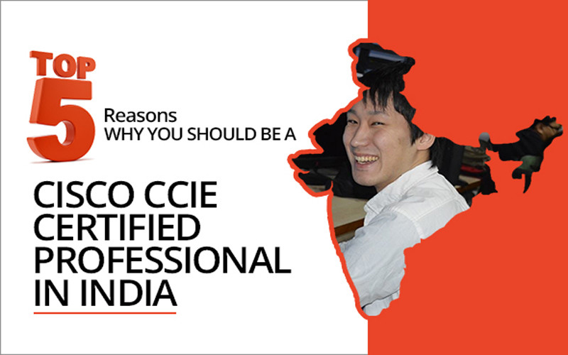 Top 5 reasons Why you should be a Cisco CCIE Certified Professional in India