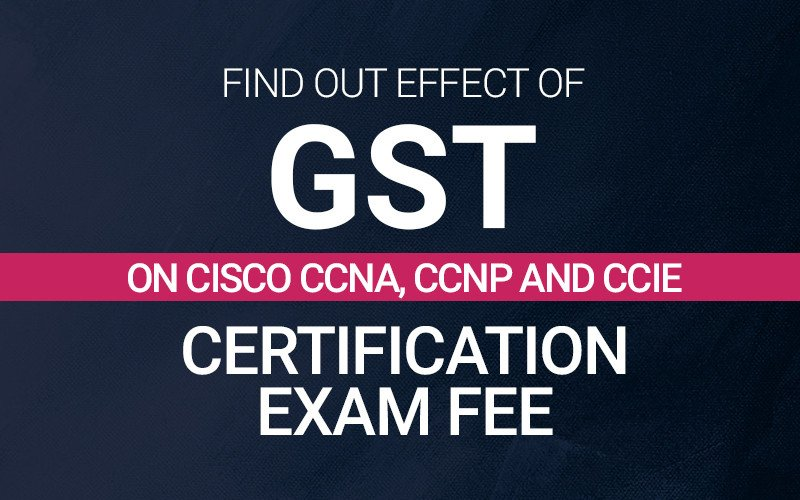 Find Out Effect of GST on Cisco CCNA, CCNP and CCIE Certification Exam Fee