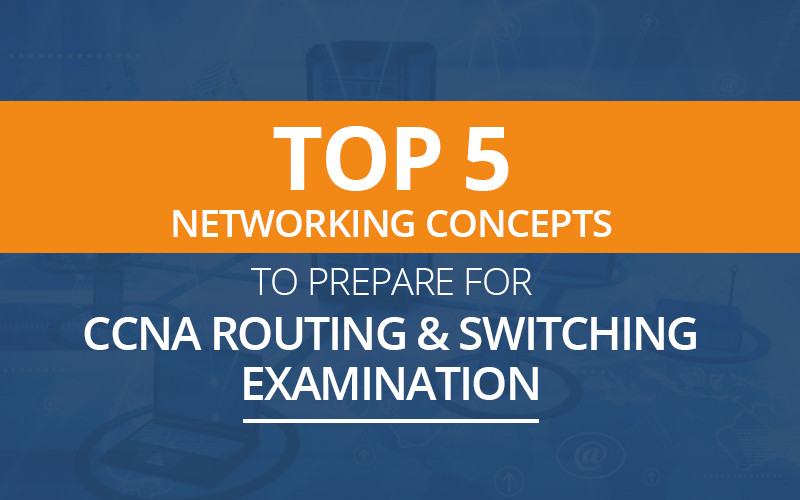 Top 5 Networking Concepts to prepare for CCNA Routing & Switching Examination