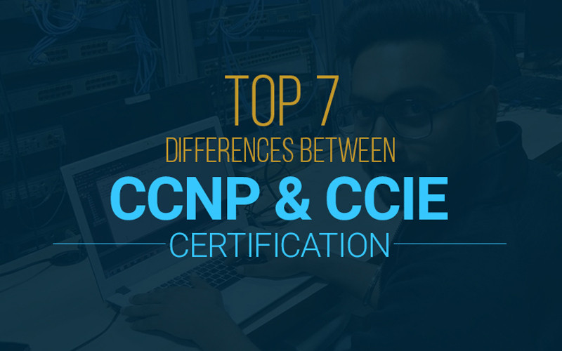 Top 7 differences between Cisco CCNP and CCIE Certification