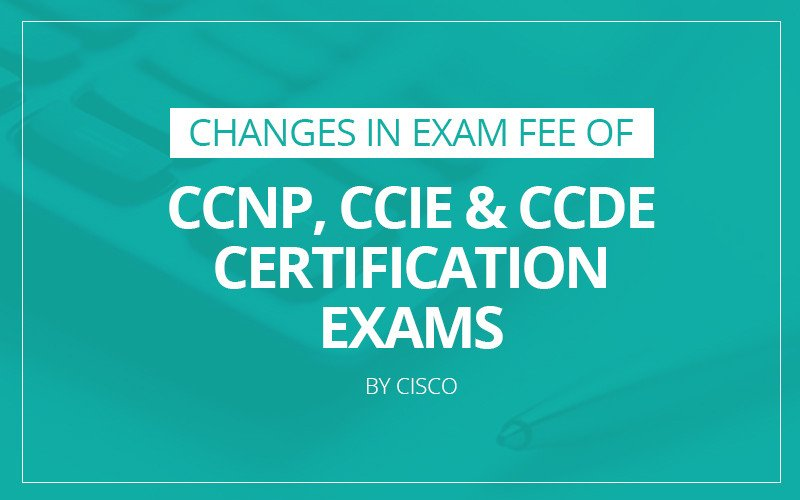 changes in exam fee of ccnp, ccie & ccde certification exams by