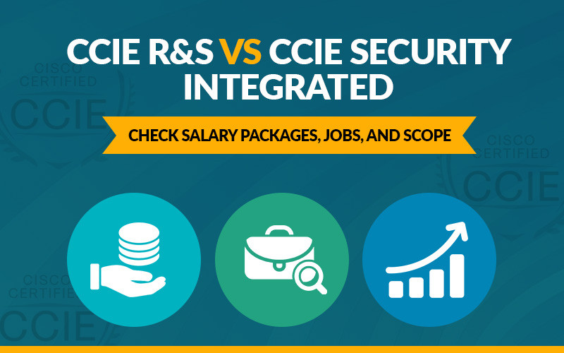 CCIE R&S vs CCIE Security Integrated | Check Salary Packages, Jobs and Scope in 2018