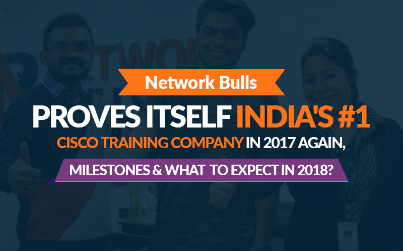 Network Bulls Proves itself India's #1 Cisco Training Company in 2017 Again, Milestones and What to Expect in 2018?