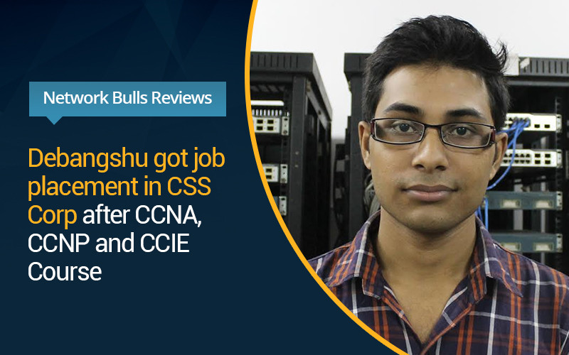 Network Bulls Reviews - Debangshu got job placement in CSS Corp after CCNA, CCNP and CCIE Course