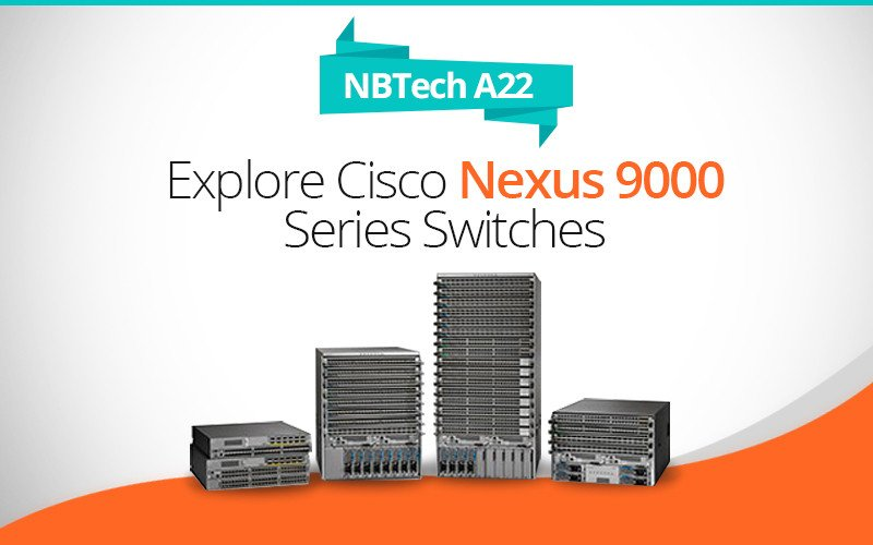 NBTech A22 - Explore Cisco Nexus 9000 Series Switches - Benefits Models and More