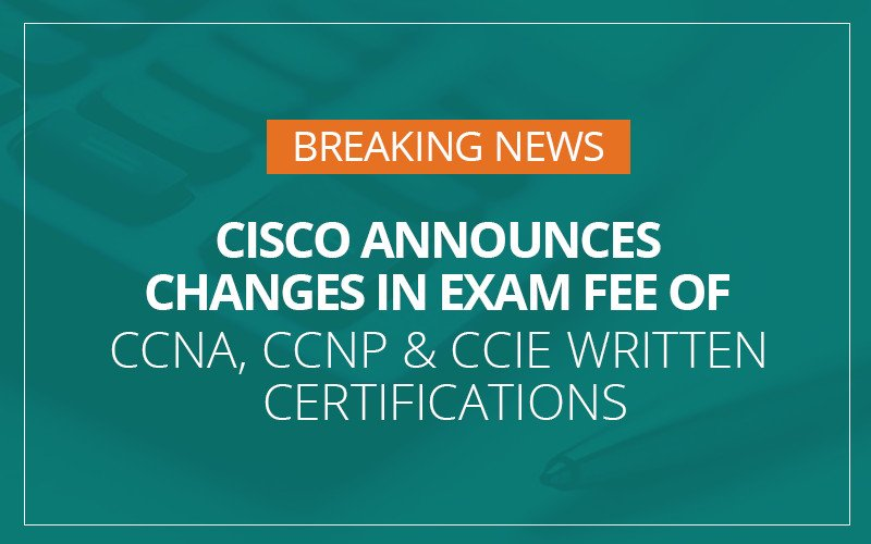 Cisco Announces Changes in Exam Fee of CCNA, CCNP & CCIE