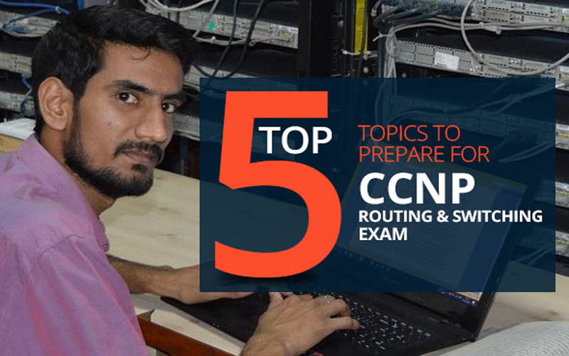 Top 5 topics to prepare for CCNP Routing and Switching Exam
