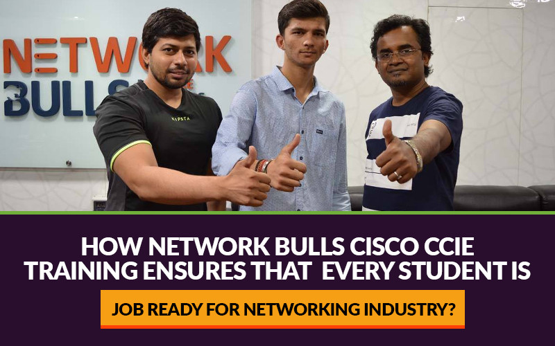 How Network Bulls Cisco CCIE Training ensures that every student is Job Ready for Networking Industry?