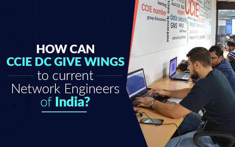 How can CCIE Data Center Certification give wings to current Network Engineers of India?