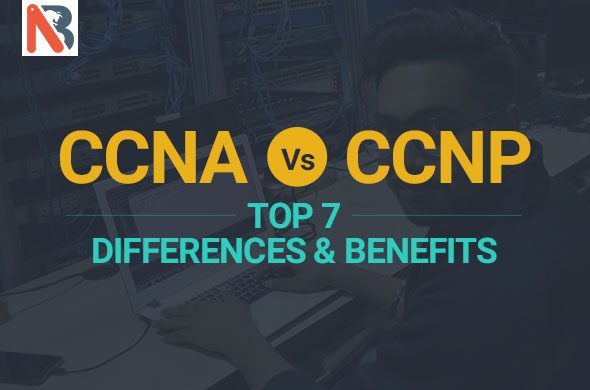 Top 7 difference between CCNA & CCNP Certifications and its benefits